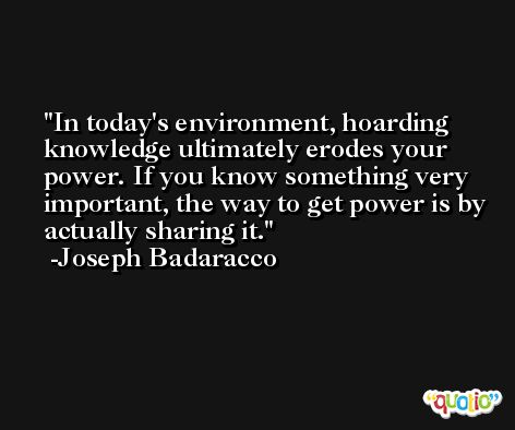 In today's environment, hoarding knowledge ultimately erodes your power. If you know something very important, the way to get power is by actually sharing it. -Joseph Badaracco