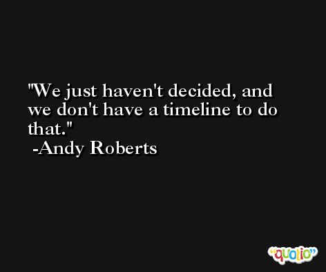 We just haven't decided, and we don't have a timeline to do that. -Andy Roberts