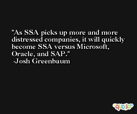 As SSA picks up more and more distressed companies, it will quickly become SSA versus Microsoft, Oracle, and SAP. -Josh Greenbaum