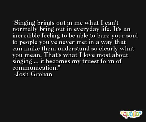 Singing brings out in me what I can't normally bring out in everyday life. It's an incredible feeling to be able to bare your soul to people you've never met in a way that can make them understand so clearly what you mean. That's what I love most about singing ... it becomes my truest form of communication. -Josh Groban