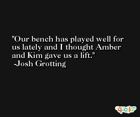 Our bench has played well for us lately and I thought Amber and Kim gave us a lift. -Josh Grotting