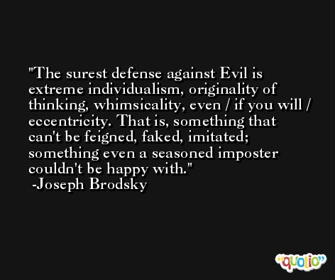 The surest defense against Evil is extreme individualism, originality of thinking, whimsicality, even / if you will / eccentricity. That is, something that can't be feigned, faked, imitated; something even a seasoned imposter couldn't be happy with. -Joseph Brodsky