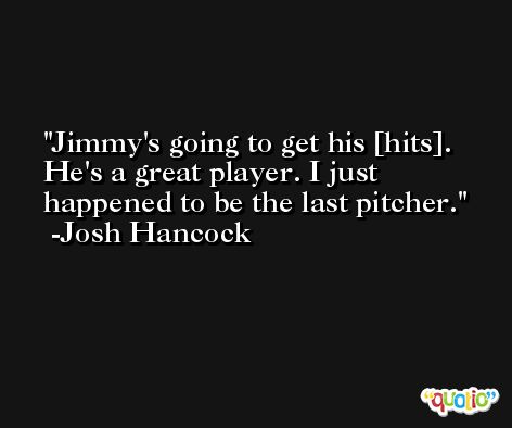 Jimmy's going to get his [hits]. He's a great player. I just happened to be the last pitcher. -Josh Hancock