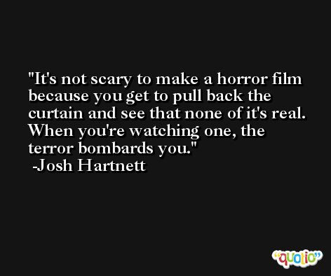 It's not scary to make a horror film because you get to pull back the curtain and see that none of it's real. When you're watching one, the terror bombards you. -Josh Hartnett