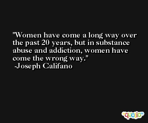 Women have come a long way over the past 20 years, but in substance abuse and addiction, women have come the wrong way. -Joseph Califano