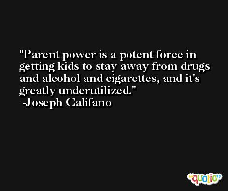 Parent power is a potent force in getting kids to stay away from drugs and alcohol and cigarettes, and it's greatly underutilized. -Joseph Califano