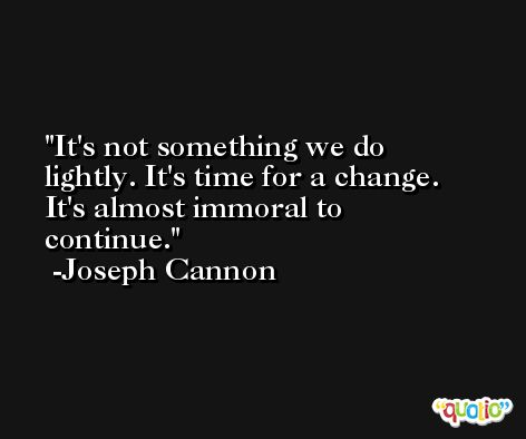 It's not something we do lightly. It's time for a change. It's almost immoral to continue. -Joseph Cannon