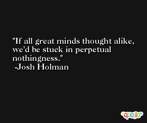 If all great minds thought alike, we'd be stuck in perpetual nothingness. -Josh Holman