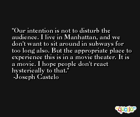 Our intention is not to disturb the audience. I live in Manhattan, and we don't want to sit around in subways for too long also. But the appropriate place to experience this is in a movie theater. It is a movie. I hope people don't react hysterically to that. -Joseph Castelo
