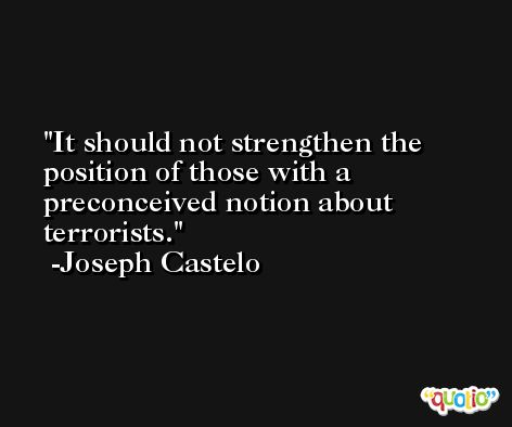 It should not strengthen the position of those with a preconceived notion about terrorists. -Joseph Castelo