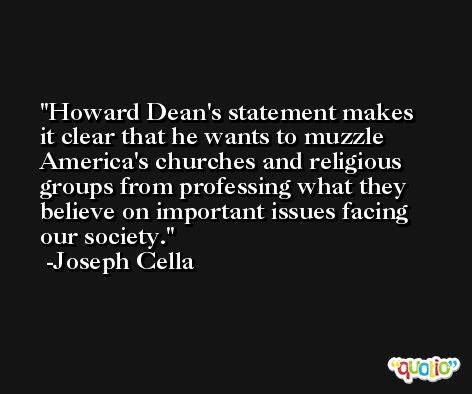 Howard Dean's statement makes it clear that he wants to muzzle America's churches and religious groups from professing what they believe on important issues facing our society. -Joseph Cella
