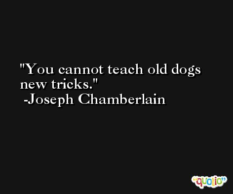 You cannot teach old dogs new tricks. -Joseph Chamberlain