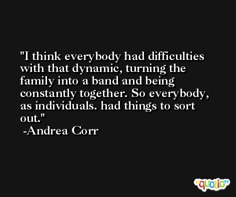 I think everybody had difficulties with that dynamic, turning the family into a band and being constantly together. So everybody, as individuals. had things to sort out. -Andrea Corr