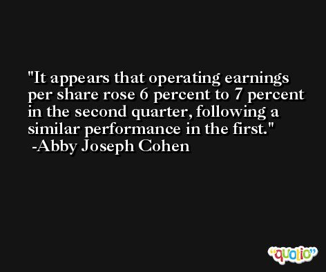 It appears that operating earnings per share rose 6 percent to 7 percent in the second quarter, following a similar performance in the first. -Abby Joseph Cohen
