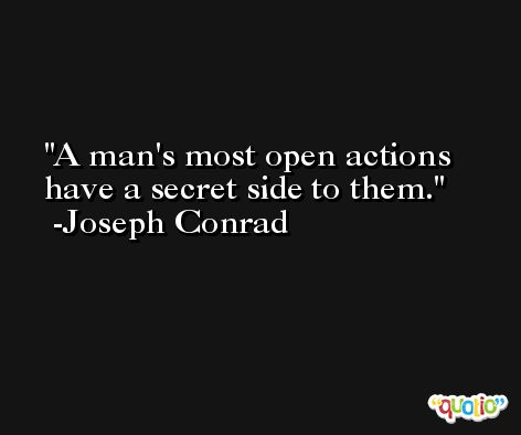 A man's most open actions have a secret side to them. -Joseph Conrad