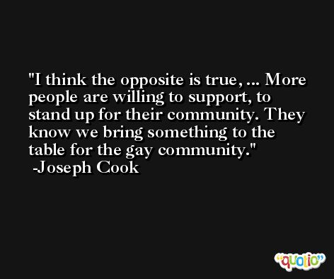 I think the opposite is true, ... More people are willing to support, to stand up for their community. They know we bring something to the table for the gay community. -Joseph Cook