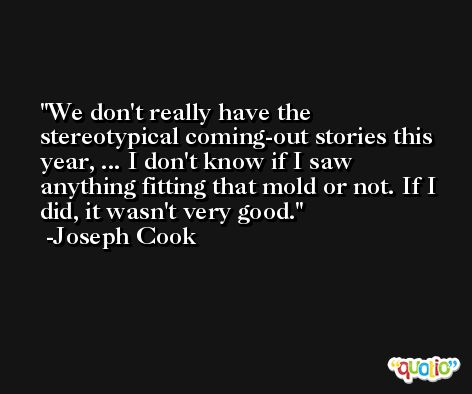 We don't really have the stereotypical coming-out stories this year, ... I don't know if I saw anything fitting that mold or not. If I did, it wasn't very good. -Joseph Cook