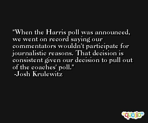 When the Harris poll was announced, we went on record saying our commentators wouldn't participate for journalistic reasons. That decision is consistent given our decision to pull out of the coaches' poll. -Josh Krulewitz