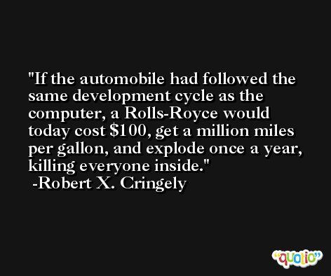 If the automobile had followed the same development cycle as the computer, a Rolls-Royce would today cost $100, get a million miles per gallon, and explode once a year, killing everyone inside. -Robert X. Cringely