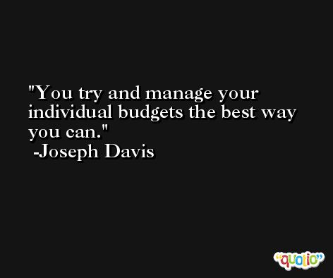 You try and manage your individual budgets the best way you can. -Joseph Davis