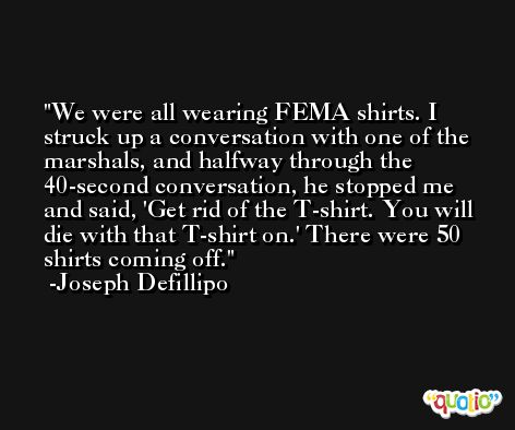 We were all wearing FEMA shirts. I struck up a conversation with one of the marshals, and halfway through the 40-second conversation, he stopped me and said, 'Get rid of the T-shirt. You will die with that T-shirt on.' There were 50 shirts coming off. -Joseph Defillipo