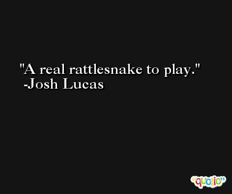A real rattlesnake to play. -Josh Lucas