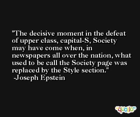 The decisive moment in the defeat of upper class, capital-S, Society may have come when, in newspapers all over the nation, what used to be call the Society page was replaced by the Style section. -Joseph Epstein