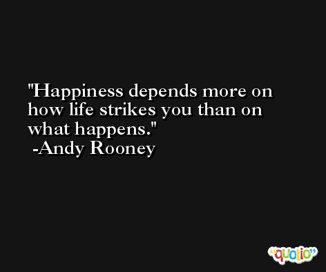 Happiness depends more on how life strikes you than on what happens. -Andy Rooney