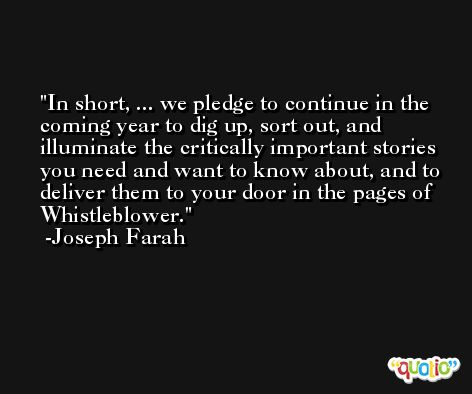 In short, ... we pledge to continue in the coming year to dig up, sort out, and illuminate the critically important stories you need and want to know about, and to deliver them to your door in the pages of Whistleblower. -Joseph Farah