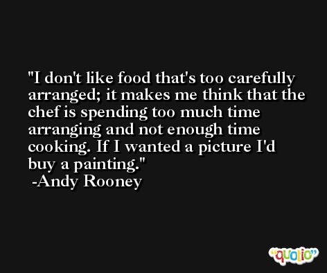 I don't like food that's too carefully arranged; it makes me think that the chef is spending too much time arranging and not enough time cooking. If I wanted a picture I'd buy a painting. -Andy Rooney