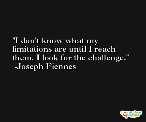 I don't know what my limitations are until I reach them. I look for the challenge. -Joseph Fiennes