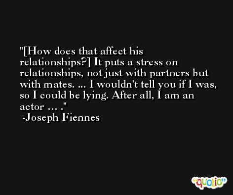 [How does that affect his relationships?] It puts a stress on relationships, not just with partners but with mates. ... I wouldn't tell you if I was, so I could be lying. After all, I am an actor … . -Joseph Fiennes
