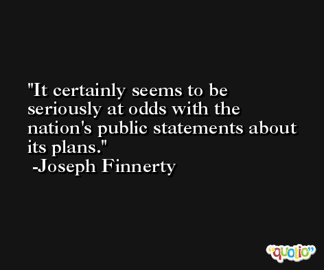 It certainly seems to be seriously at odds with the nation's public statements about its plans. -Joseph Finnerty