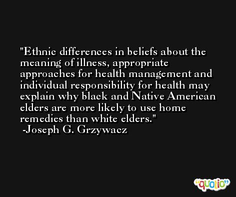 Ethnic differences in beliefs about the meaning of illness, appropriate approaches for health management and individual responsibility for health may explain why black and Native American elders are more likely to use home remedies than white elders. -Joseph G. Grzywacz