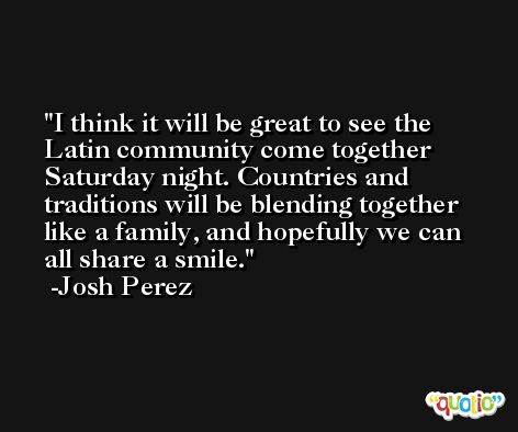 I think it will be great to see the Latin community come together Saturday night. Countries and traditions will be blending together like a family, and hopefully we can all share a smile. -Josh Perez