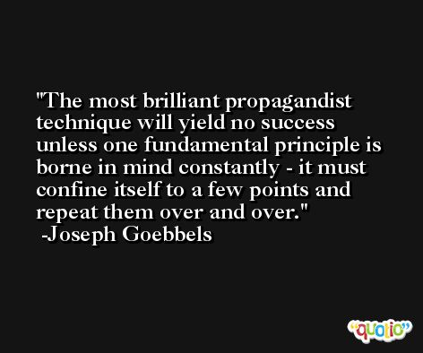 The most brilliant propagandist technique will yield no success unless one fundamental principle is borne in mind constantly - it must confine itself to a few points and repeat them over and over. -Joseph Goebbels
