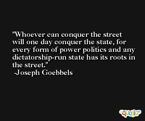 Whoever can conquer the street will one day conquer the state, for every form of power politics and any dictatorship-run state has its roots in the street. -Joseph Goebbels