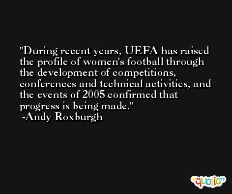 During recent years, UEFA has raised the profile of women's football through the development of competitions, conferences and technical activities, and the events of 2005 confirmed that progress is being made. -Andy Roxburgh