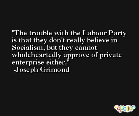 The trouble with the Labour Party is that they don't really believe in Socialism, but they cannot wholeheartedly approve of private enterprise either. -Joseph Grimond