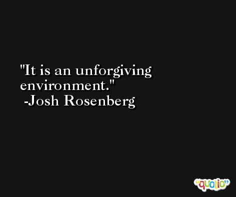 It is an unforgiving environment. -Josh Rosenberg