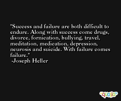 Success and failure are both difficult to endure. Along with success come drugs, divorce, fornication, bullying, travel, meditation, medication, depression, neurosis and suicide. With failure comes failure. -Joseph Heller