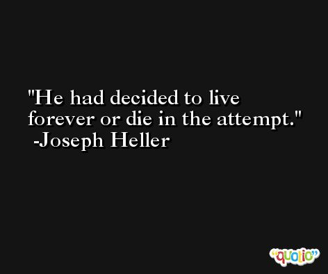 He had decided to live forever or die in the attempt. -Joseph Heller