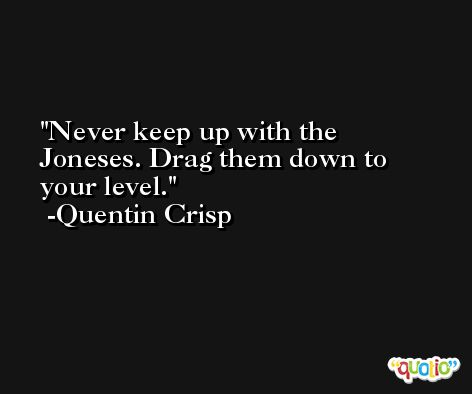 Never keep up with the Joneses. Drag them down to your level. -Quentin Crisp