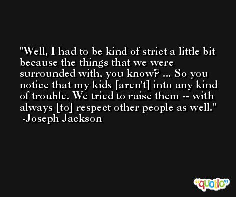 Well, I had to be kind of strict a little bit because the things that we were surrounded with, you know? ... So you notice that my kids [aren't] into any kind of trouble. We tried to raise them -- with always [to] respect other people as well. -Joseph Jackson