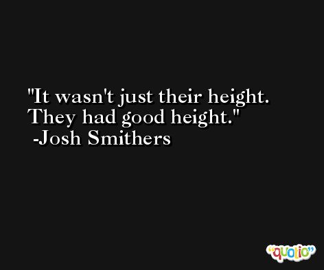 It wasn't just their height. They had good height. -Josh Smithers