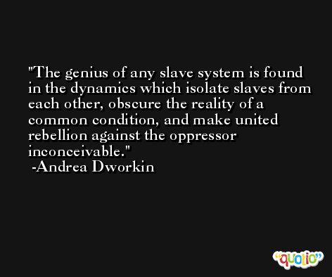 The genius of any slave system is found in the dynamics which isolate slaves from each other, obscure the reality of a common condition, and make united rebellion against the oppressor inconceivable. -Andrea Dworkin