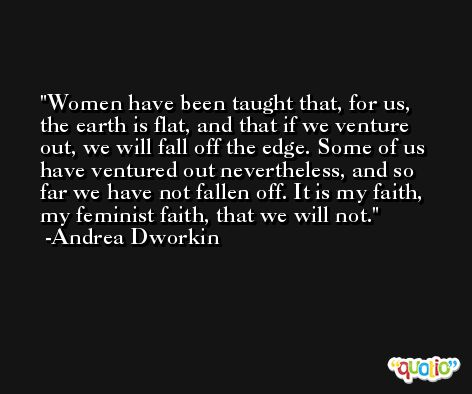 Women have been taught that, for us, the earth is flat, and that if we venture out, we will fall off the edge. Some of us have ventured out nevertheless, and so far we have not fallen off. It is my faith, my feminist faith, that we will not. -Andrea Dworkin