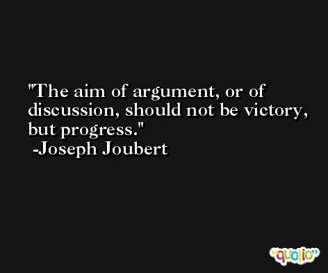 The aim of argument, or of discussion, should not be victory, but progress. -Joseph Joubert