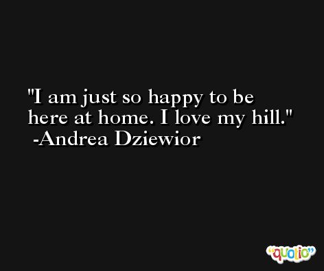 I am just so happy to be here at home. I love my hill. -Andrea Dziewior