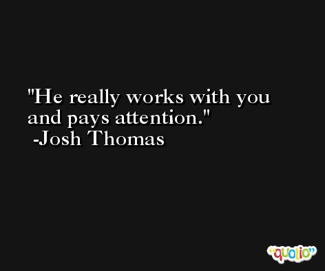 He really works with you and pays attention. -Josh Thomas